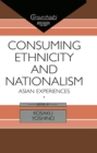 Consuming Ethnicity and Nationalism : Asian Experiences - eBook