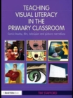 Teaching Visual Literacy in the Primary Classroom : Comic Books, Film, Television and Picture Narratives - eBook