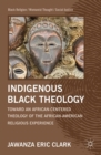 Indigenous Black Theology : Toward an African-Centered Theology of the African American Religious Experience - eBook