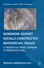 Womanism against Socially Constructed Matriarchal Images : A Theoretical Model toward a Therapeutic Goal - eBook