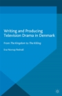 Writing and Producing Television Drama in Denmark : From The Kingdom to The Killing - eBook
