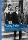 Acting Indie : Industry, Aesthetics, and Performance - Book