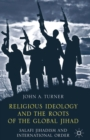 Religious Ideology and the Roots of the Global Jihad : Salafi Jihadism and International Order - eBook