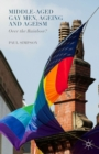 Middle-Aged Gay Men, Ageing and Ageism : Over the Rainbow? - eBook