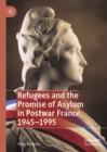 Refugees and the Promise of Asylum in Postwar France, 1945-1995 - eBook