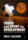 Youth and Sport for Development : The Seduction of Football in Liberia - eBook