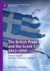 The British Press and the Greek Crisis, 1943-1949 : Orchestrating the Cold-War 'Consensus' in Britain - eBook