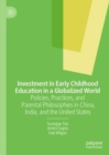 Investment in Early Childhood Education in a Globalized World : Policies, Practices, and Parental Philosophies in China, India, and the United States - eBook