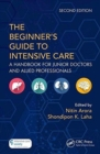 The Beginner's Guide to Intensive Care : A Handbook for Junior Doctors and Allied Professionals - Book