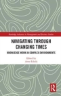 Navigating Through Changing Times : Knowledge Work in Complex Environments - Book