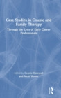 Case Studies in Couple and Family Therapy : Through the Lens of Early Career Professionals - Book