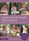 Learning Through Woodwork : Introducing Creative Woodwork in the Early Years - Book