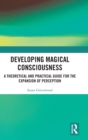 Developing Magical Consciousness : A Theoretical and Practical Guide for the Expansion of Perception - Book