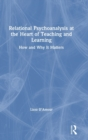 Relational Psychoanalysis at the Heart of Teaching and Learning : How and Why it Matters - Book