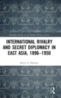 International Rivalry and Secret Diplomacy in East Asia, 1896-1950 - Book