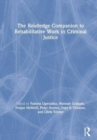 The Routledge Companion to Rehabilitative Work in Criminal Justice - Book