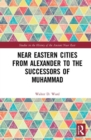 Near Eastern Cities from Alexander to the Successors of Muhammad - Book