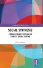 Social Synthesis : Finding Dynamic Patterns in Complex Social Systems - Book