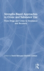 Strengths-Based Approaches to Crime and Substance Use : From Drugs and Crime to Desistance and Recovery - Book