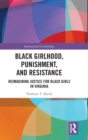 Black Girlhood, Punishment, and Resistance : Reimagining Justice for Black Girls in Virginia - Book