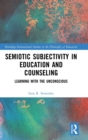 Semiotic Subjectivity in Education and Counseling : Learning with the Unconscious - Book