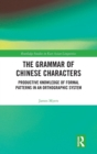 The Grammar of Chinese Characters : Productive Knowledge of Formal Patterns in an Orthograhic System - Book