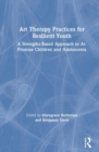 Art Therapy Practices for Resilient Youth : A Strengths-Based Approach to At-Promise Children and Adolescents - Book
