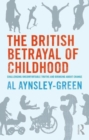 The British Betrayal of Childhood : Challenging Uncomfortable Truths and Bringing About Change - Book