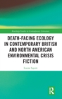 Death-Facing Ecology in Contemporary British and North American Environmental Crisis Fiction - Book