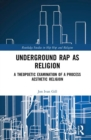 Underground Rap as Religion : A Theopoetic Examination of a Process Aesthetic Religion - Book