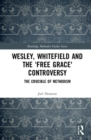 Wesley, Whitefield and the 'Free Grace' Controversy : The Crucible of Methodism - Book
