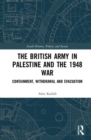 The British Army in Palestine and the 1948 War : Containment, Withdrawal and Evacuation - Book