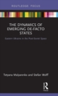 The Dynamics of Emerging De-Facto States : Eastern Ukraine in the Post-Soviet Space - Book