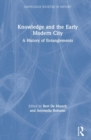 Knowledge and the Early Modern City : A History of Entanglements - Book
