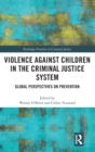 Violence Against Children in the Criminal Justice System : Global Perspectives on Prevention - Book