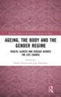 Ageing, the Body and the Gender Regime : Health, Illness and Disease Across the Life Course - Book