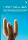 Enlightened Planning : Using Systematic Simplicity to Clarify Opportunity, Risk and Uncertainty for Much Better Management Decision Making - Book