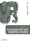 Guide to Re-building Trust with Traumatised Children : Emotional Wellbeing in School and at Home - Book
