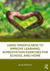 Using Mindfulness to Improve Learning: 40 Meditation Exercises for School and Home - Book