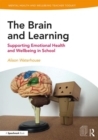 The Brain and Learning : Supporting Emotional Health and Wellbeing in School - Book