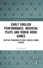 Early English Performance: Medieval Plays and Robin Hood Games : Shifting Paradigms in Early English Drama Studies - Book