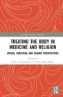 Treating the Body in Medicine and Religion : Jewish, Christian, and Islamic Perspectives - Book