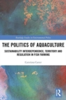 The Politics of Aquaculture : Sustainability Interdependence, Territory and Regulation in Fish Farming - Book