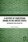 A History of Equestrian Drama in the United States : Hippodrama's Pure Air and Fire - Book