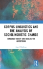Corpus Linguistics and the Analysis of Sociolinguistic Change : Language Variety and Ideology in Advertising - Book