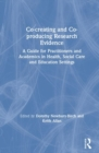 Co-creating and Co-producing Research Evidence : A Guide for Practitioners and Academics in Health, Social Care and Education Settings - Book