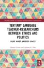 Tertiary Language Teacher-Researchers Between Ethics and Politics : Silent Voices, Unseized Spaces - Book