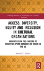 Access, Diversity, Equity and Inclusion in Cultural Organizations : Insights from the Careers of Executive Opera Managers of Color in the US - Book