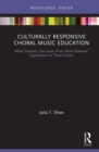 Culturally Responsive Choral Music Education : What Teachers Can Learn From Nine Students' Experiences in Three Choirs - Book