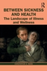 Between Sickness and Health : The Landscape of Illness and Wellness - Book